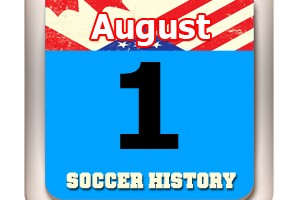 THIS DAY IN SOCCER HISTORY AUGUST 1
