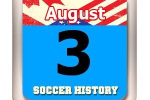 THIS DAY IN SOCCER HISTORY AUGUST 3