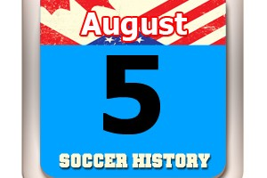 THIS DAY IN SOCCER HISTORY AUGUST 5