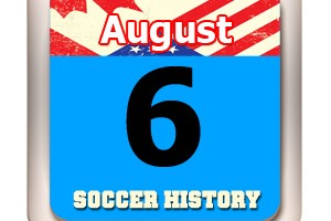 THIS DAY IN SOCCER HISTORY AUGUST 6
