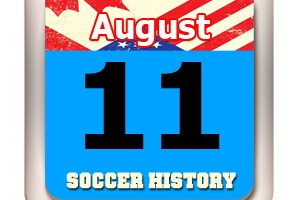 THIS DAY IN SOCCER HISTORY AUGUST 11