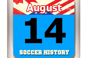 THIS DAY IN SOCCER HISTORY AUGUST 14