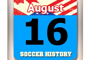 THIS DAY IN SOCCER HISTORY AUGUST 16