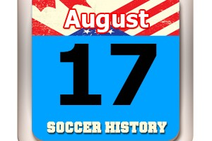 THIS DAY IN SOCCER HISTORY AUGUST 17