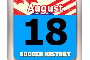 THIS DAY IN SOCCER HISTORY AUGUST 18