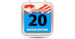 THIS DAY IN SOCCER HISTORY AUGUST 20