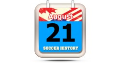 THIS DAY IN SOCCER HISTORY AUGUST 21