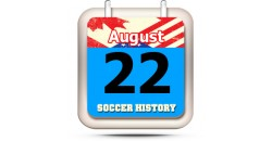 THIS DAY IN SOCCER HISTORY AUGUST 22