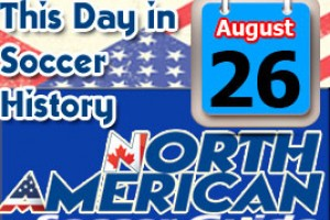 THIS DAY IN SOCCER HISTORY AUGUST 26