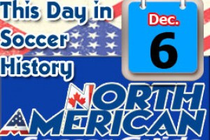 THIS DAY IN SOCCER HISTORY DECEMBER 6