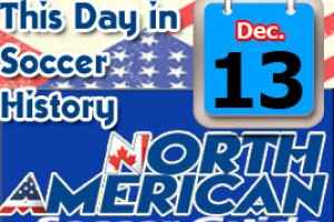 THIS DAY IN SOCCER HISTORY DECEMBER 13