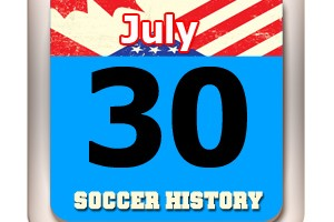 THIS DAY IN SOCCER HISTORY JULY 30