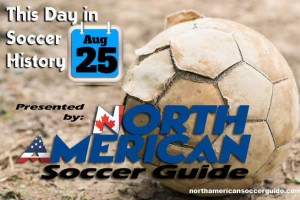 THIS DAY IN SOCCER HISTORY AUGUST 25
