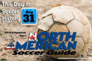 THIS DAY IN SOCCER HISTORY AUGUST 31