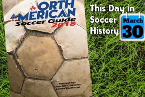 THIS DAY IN SOCCER HISTORY MARCH 30