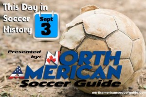 THIS DAY IN SOCCER HISTORY SEPTEMBER 3
